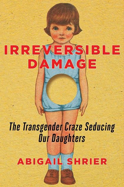 Irreversible Damage: The Transgender Craze Seducing Our Daughters (Abigail Shrier / Goodreads)